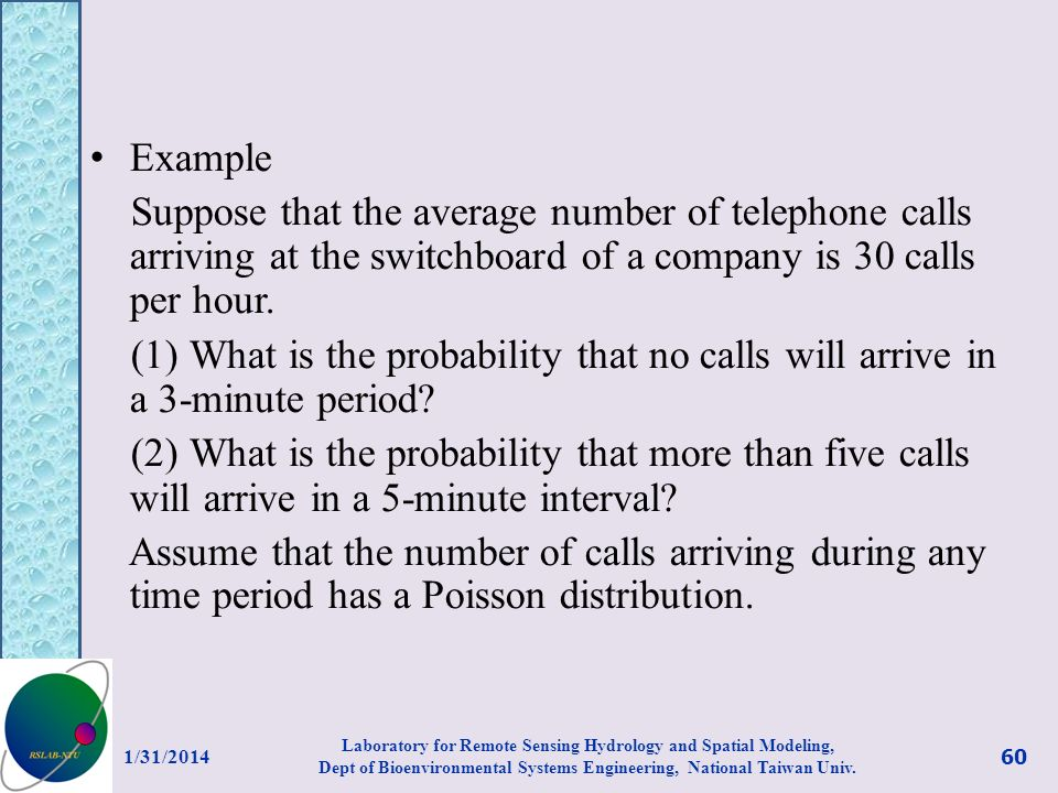 Example Suppose that the average number of telephone calls arriving at the switchboard of a company is 30 calls per hour. (1) What is the probability