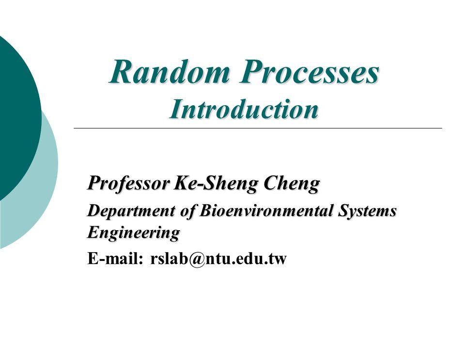 Random Processes Introduction Professor Ke-Sheng Cheng Department of Bioenvironmental Systems Engineering E-mail: rslab@ntu.edu.tw