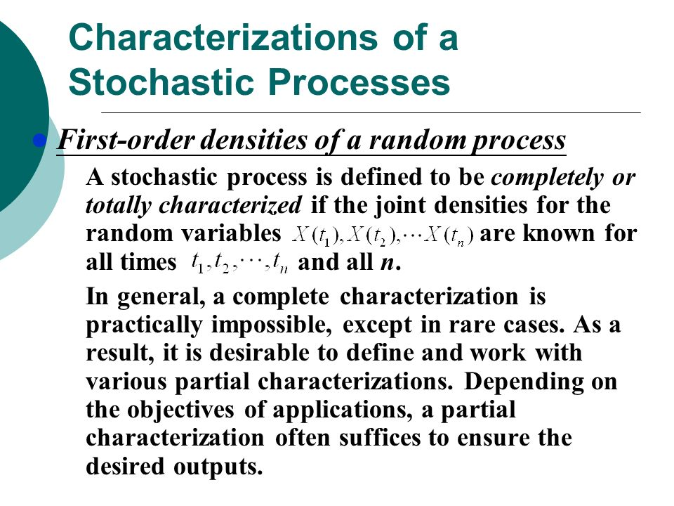 Characterizations of a Stochastic Processes First-order densities of a random process A stochastic process is defined to be completely or totally characterized if the joint densities for the random variables are known for all times and all n.