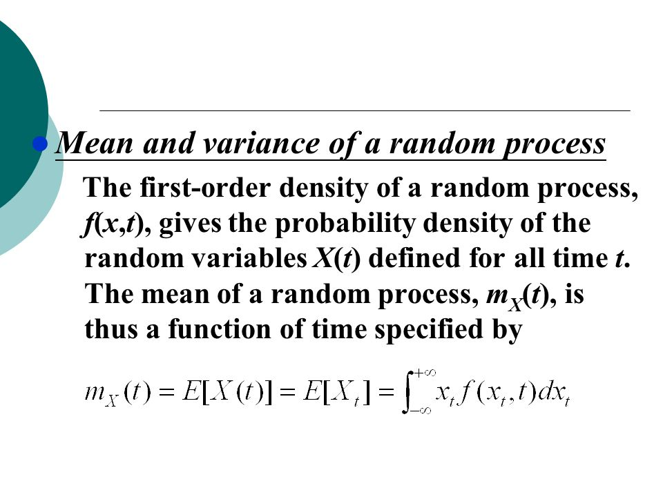 Mean and variance of a random process The first-order density of a random process, f(x,t), gives the probability density of the random variables X(t) defined for all time t.