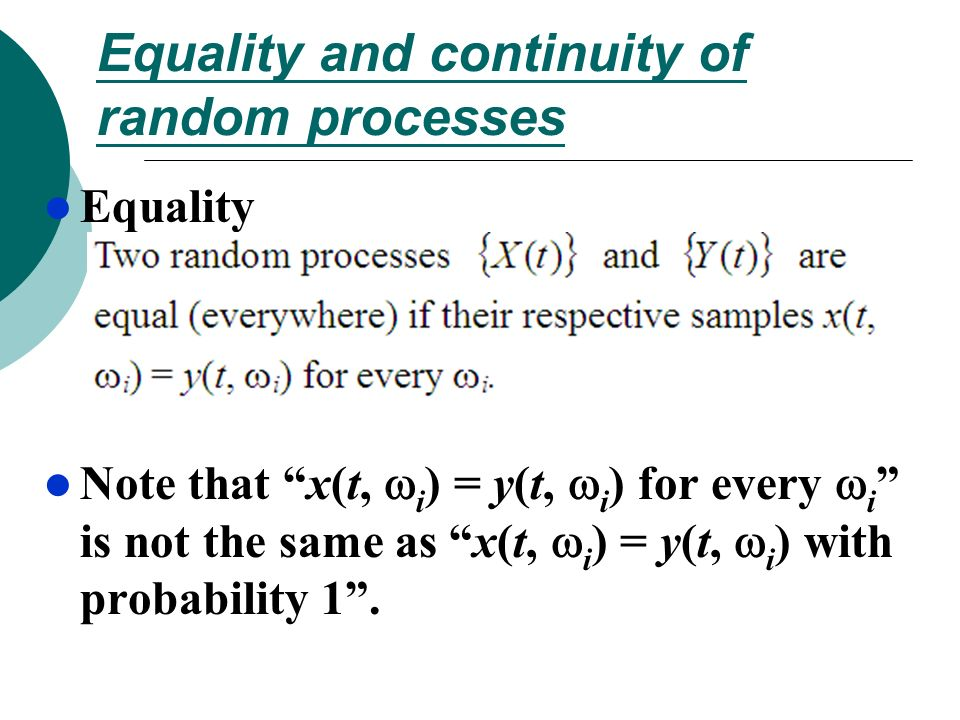 Equality and continuity of random processes Equality Note that x(t, i ) = y(t, i ) for every i is not the same as x(t, i ) = y(t, i ) with probability