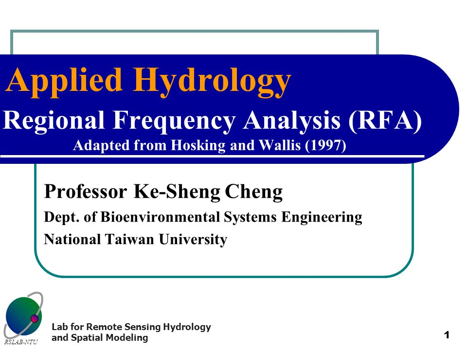 Applied Hydrology RSLAB-NTU Lab for Remote Sensing Hydrology and Spatial Modeling 1 Regional Frequency Analysis (RFA) Adapted from Hosking and Wallis
