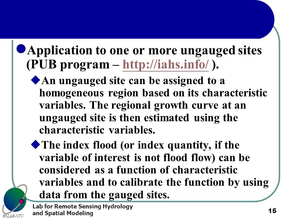 Lab for Remote Sensing Hydrology and Spatial Modeling RSLAB-NTU 15 Application to one or more ungauged sites (PUB program – http://iahs.info/ ).http:/