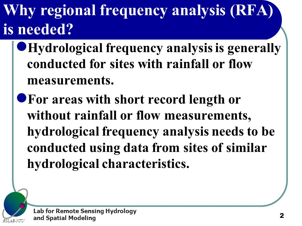 Lab for Remote Sensing Hydrology and Spatial Modeling RSLAB-NTU 2 Why regional frequency analysis (RFA) is needed? Hydrological frequency analysis is