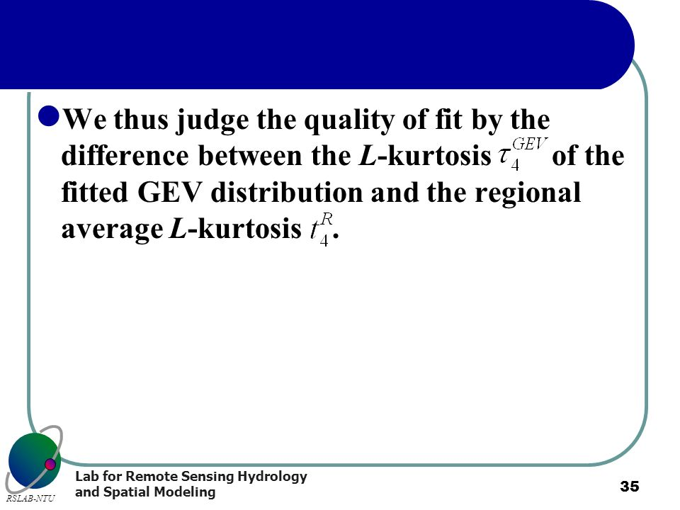 Lab for Remote Sensing Hydrology and Spatial Modeling RSLAB-NTU 35 We thus judge the quality of fit by the difference between the L-kurtosis of the fi