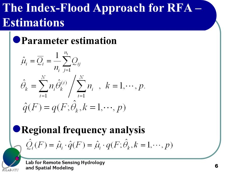 Lab for Remote Sensing Hydrology and Spatial Modeling RSLAB-NTU 6 The Index-Flood Approach for RFA – Estimations Parameter estimation Regional frequen
