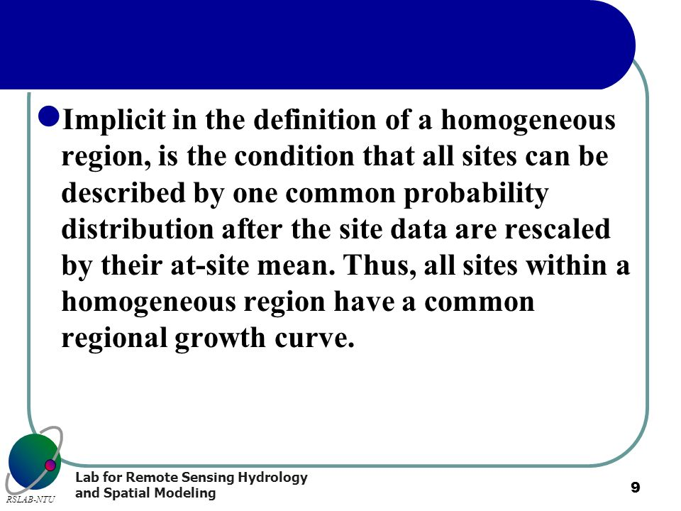 Lab for Remote Sensing Hydrology and Spatial Modeling RSLAB-NTU 9 Implicit in the definition of a homogeneous region, is the condition that all sites