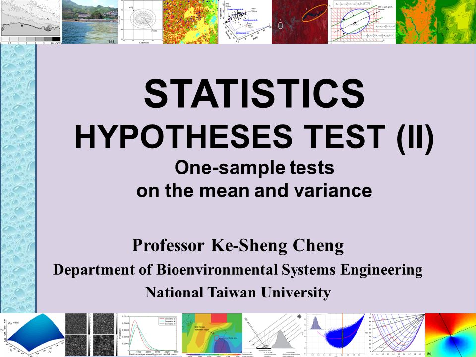 STATISTICS HYPOTHESES TEST (II) One-sample tests on the mean and variance Professor Ke-Sheng Cheng Department of Bioenvironmental Systems Engineering
