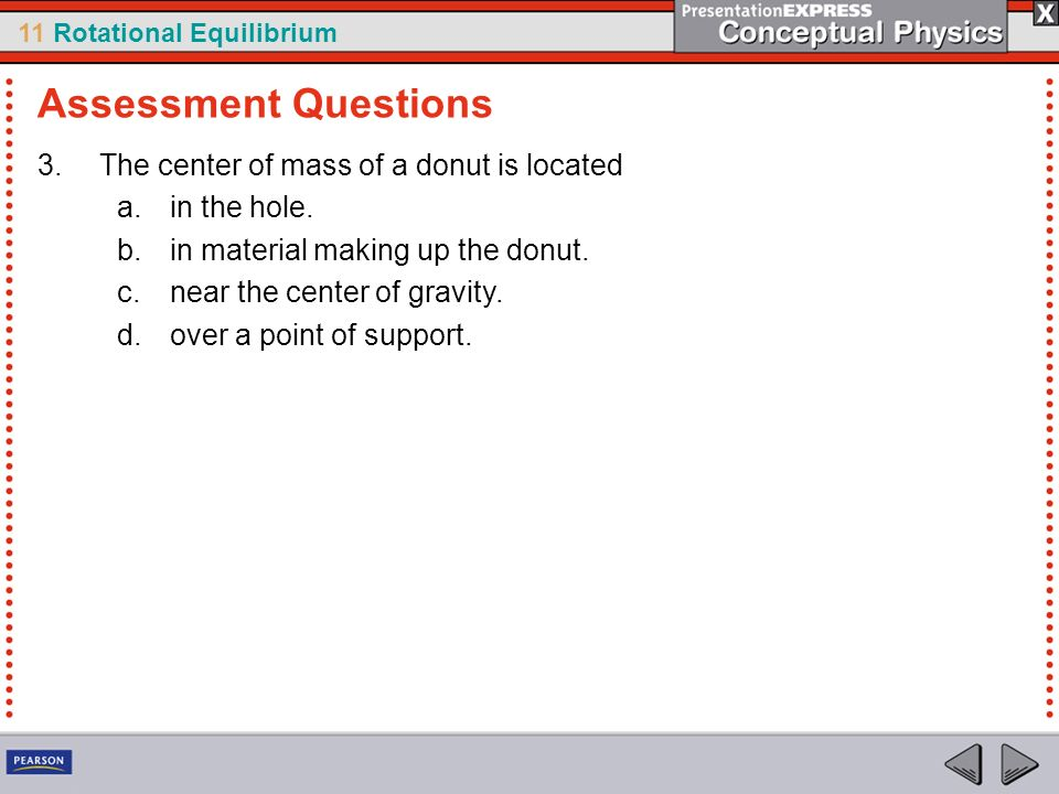 11 Rotational Equilibrium 3.The center of mass of a donut is located a.in the hole. b.in material making up the donut. c.near the center of gravity. d