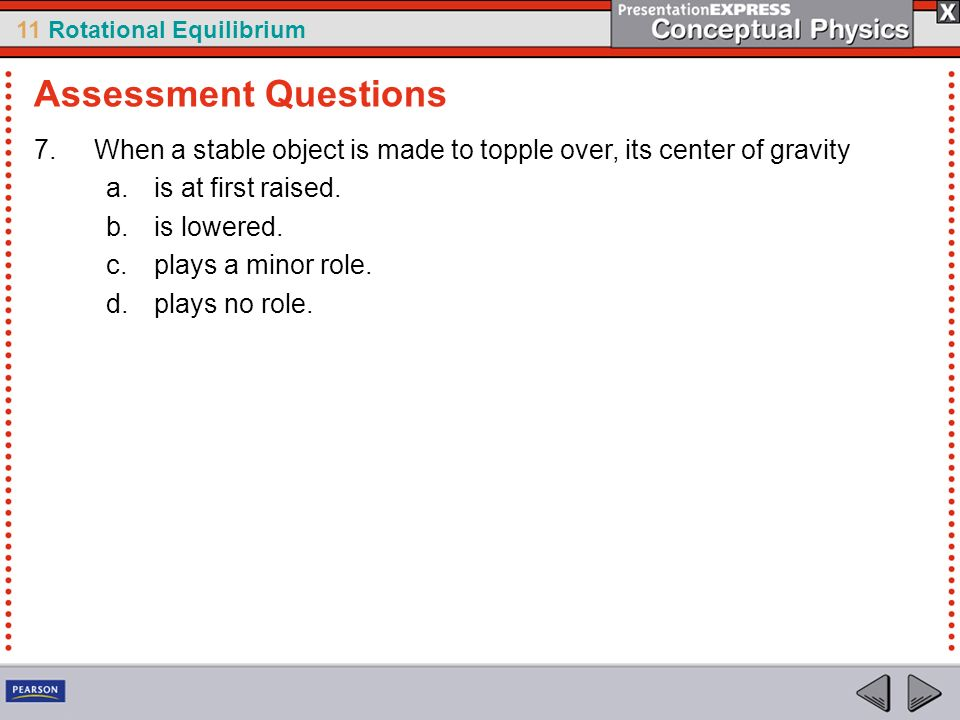 11 Rotational Equilibrium 7.When a stable object is made to topple over, its center of gravity a.is at first raised. b.is lowered. c.plays a minor rol