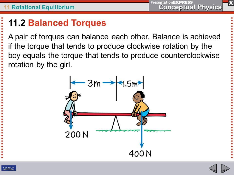 11 Rotational Equilibrium A pair of torques can balance each other. Balance is achieved if the torque that tends to produce clockwise rotation by the