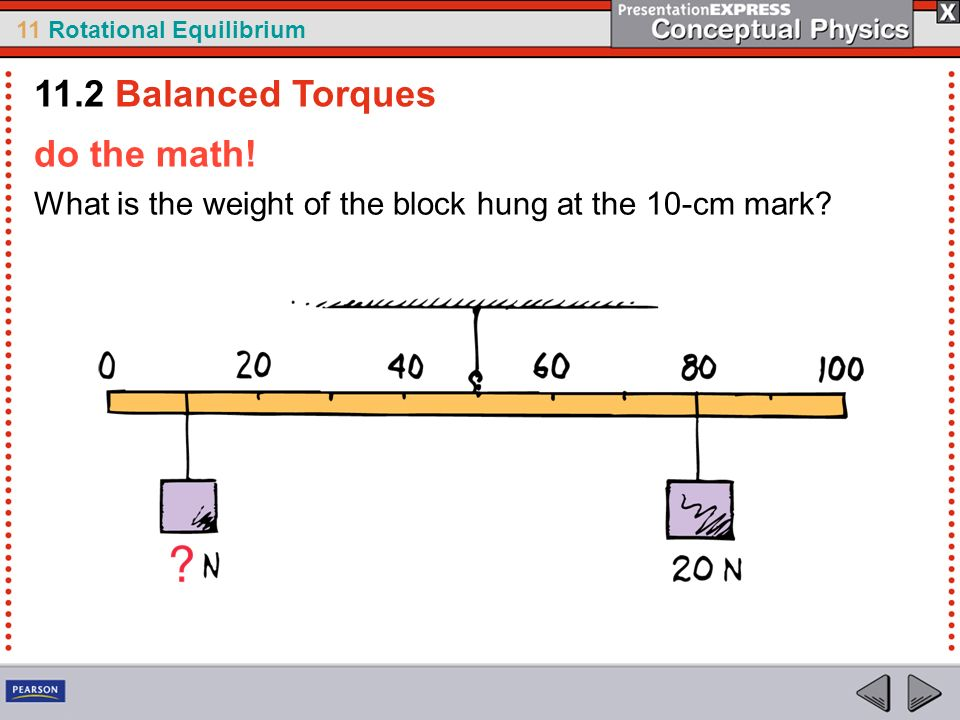 11 Rotational Equilibrium do the math! What is the weight of the block hung at the 10-cm mark? 11.2 Balanced Torques