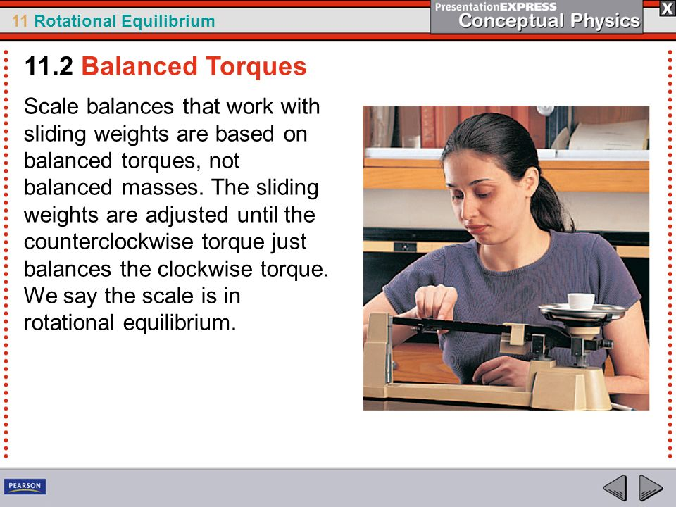 11 Rotational Equilibrium Scale balances that work with sliding weights are based on balanced torques, not balanced masses. The sliding weights are ad