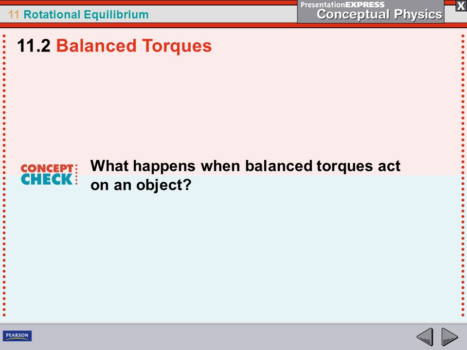 11 Rotational Equilibrium What happens when balanced torques act on an object? 11.2 Balanced Torques