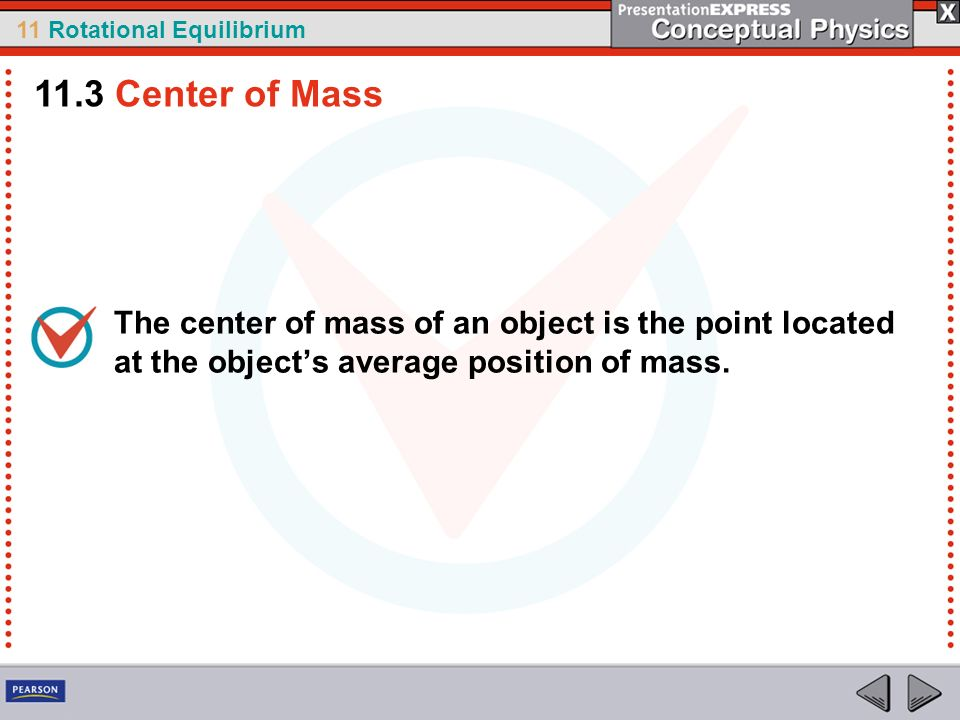 11 Rotational Equilibrium The center of mass of an object is the point located at the objects average position of mass. 11.3 Center of Mass