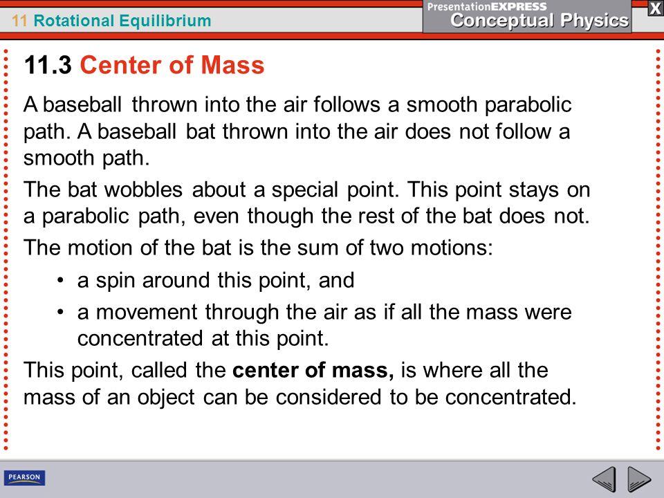 11 Rotational Equilibrium A baseball thrown into the air follows a smooth parabolic path. A baseball bat thrown into the air does not follow a smooth