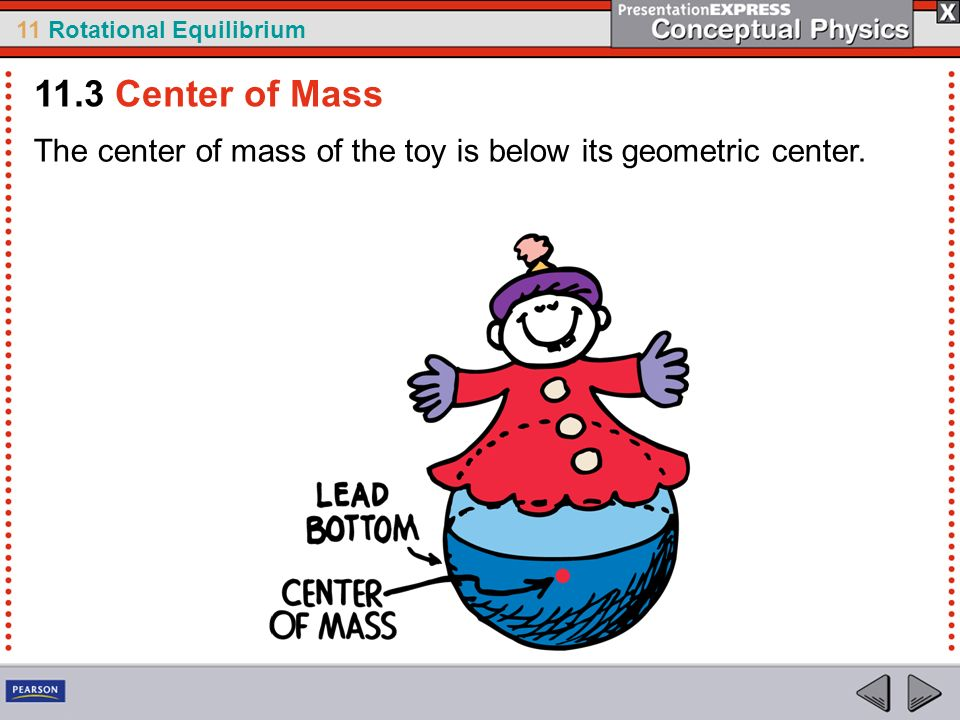 11 Rotational Equilibrium The center of mass of the toy is below its geometric center. 11.3 Center of Mass