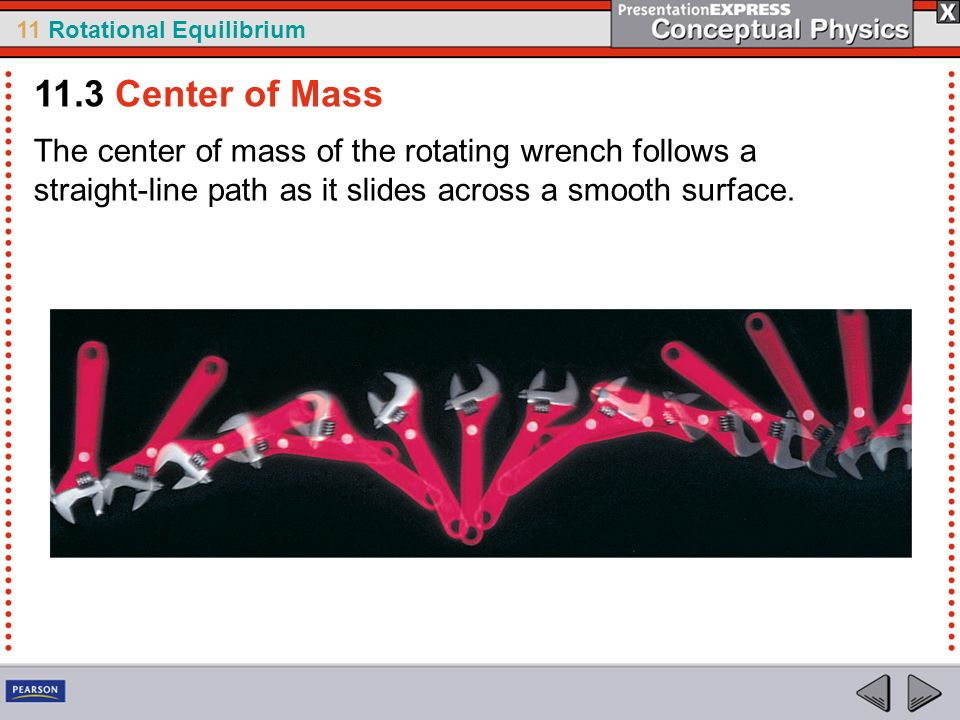 11 Rotational Equilibrium The center of mass of the rotating wrench follows a straight-line path as it slides across a smooth surface. 11.3 Center of
