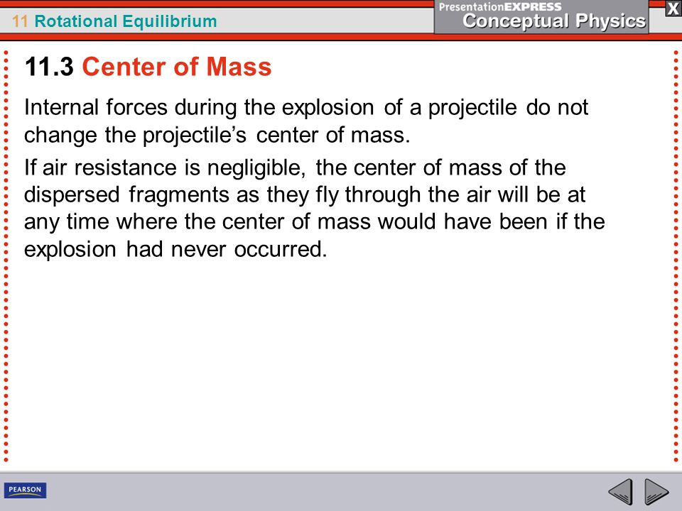 11 Rotational Equilibrium Internal forces during the explosion of a projectile do not change the projectiles center of mass. If air resistance is negl