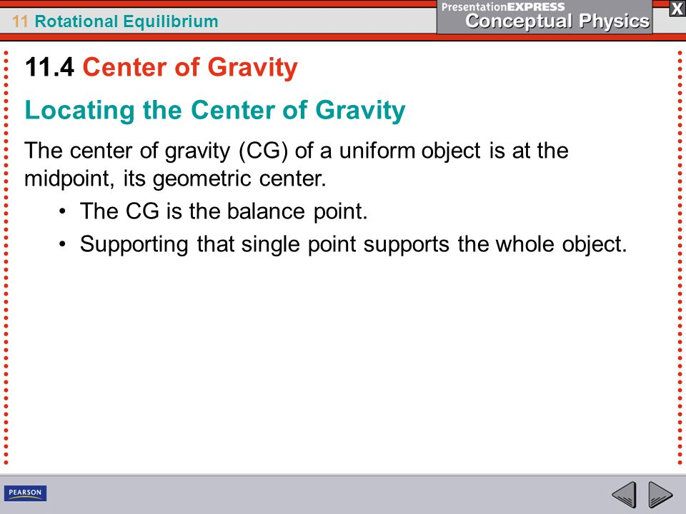 11 Rotational Equilibrium Locating the Center of Gravity The center of gravity (CG) of a uniform object is at the midpoint, its geometric center. The