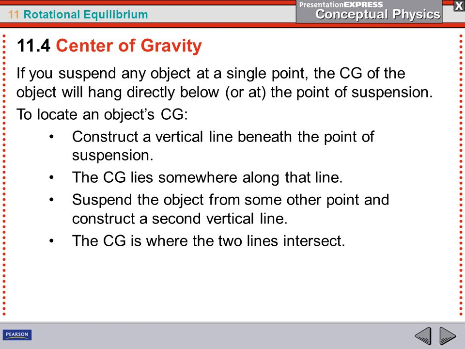 11 Rotational Equilibrium If you suspend any object at a single point, the CG of the object will hang directly below (or at) the point of suspension.
