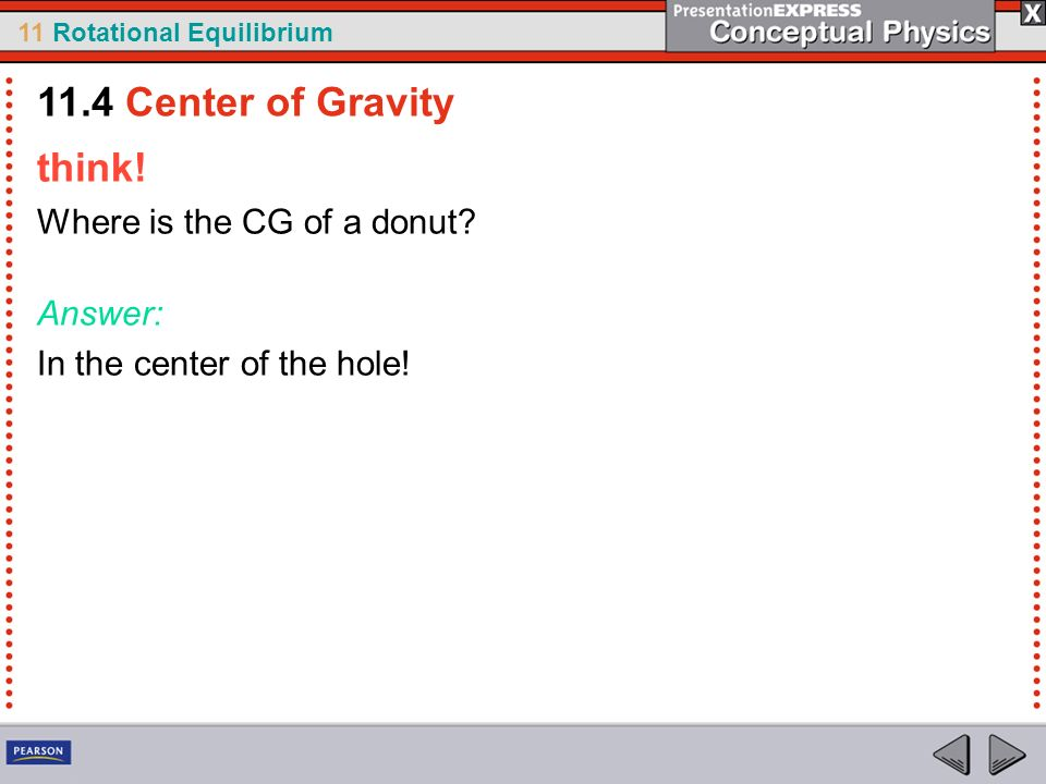 11 Rotational Equilibrium think! Where is the CG of a donut? Answer: In the center of the hole! 11.4 Center of Gravity