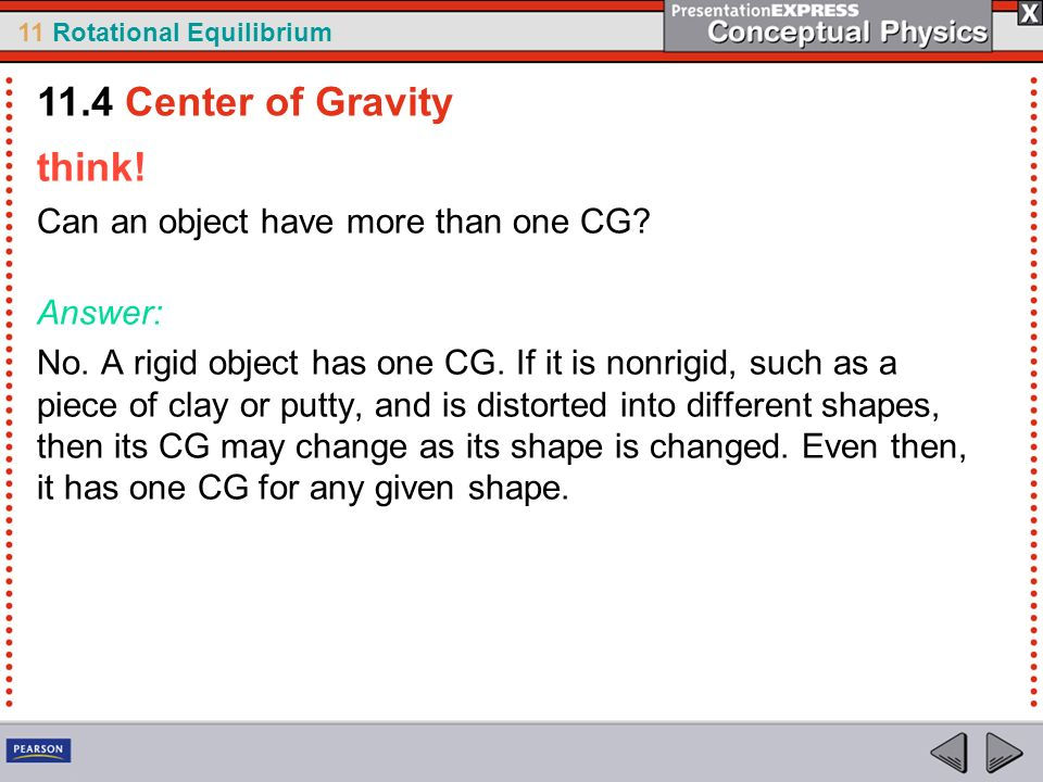11 Rotational Equilibrium think! Can an object have more than one CG? Answer: No. A rigid object has one CG. If it is nonrigid, such as a piece of cla
