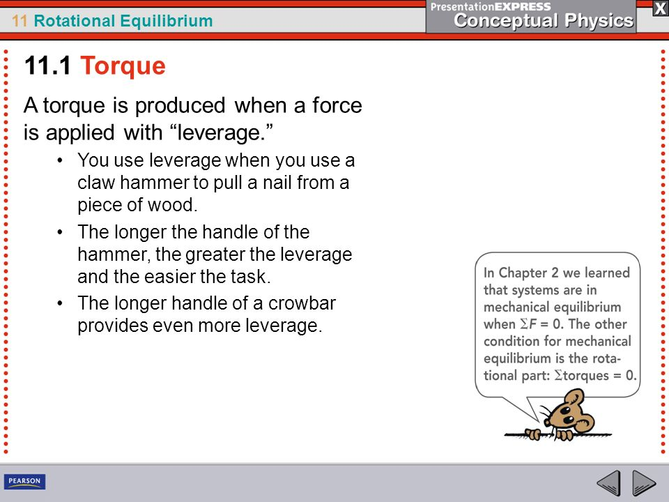 11 Rotational Equilibrium A torque is produced when a force is applied with leverage. You use leverage when you use a claw hammer to pull a nail from