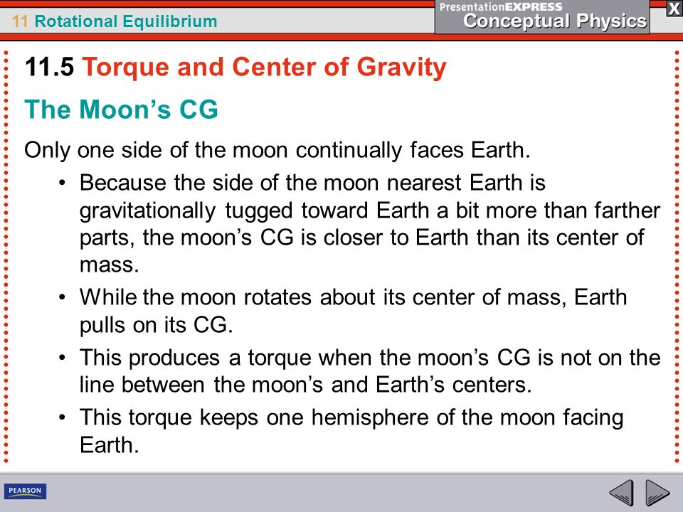 11 Rotational Equilibrium The Moons CG Only one side of the moon continually faces Earth. Because the side of the moon nearest Earth is gravitationall