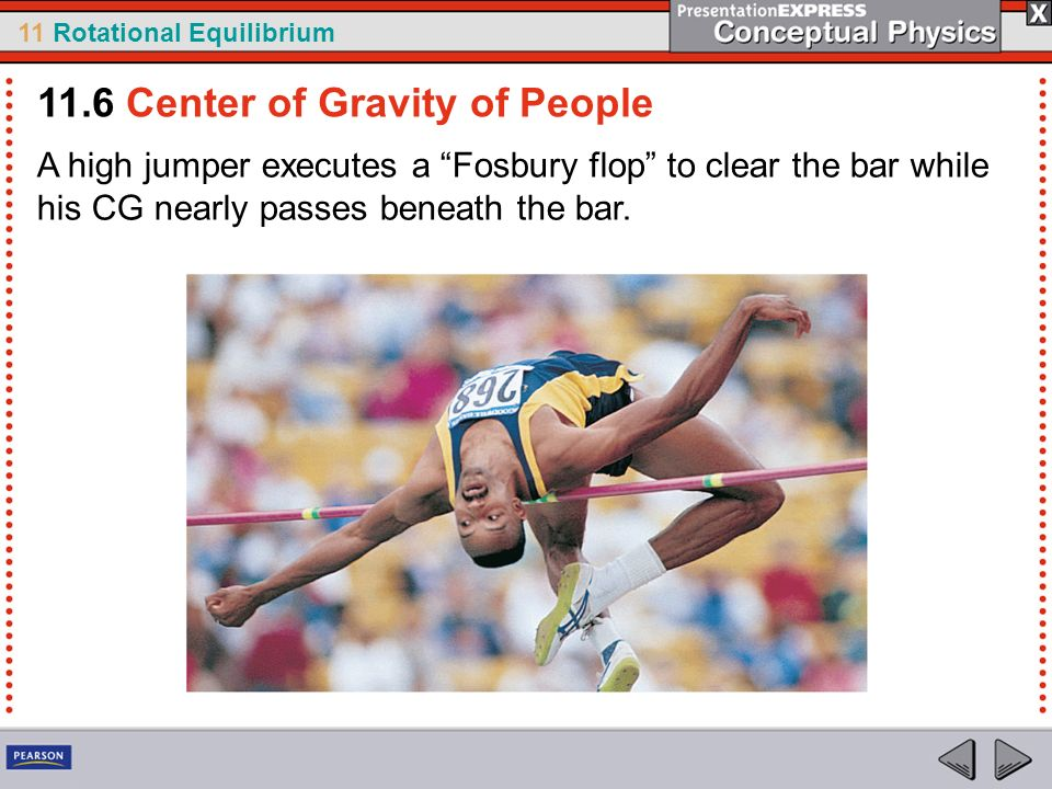11 Rotational Equilibrium A high jumper executes a Fosbury flop to clear the bar while his CG nearly passes beneath the bar. 11.6 Center of Gravity of