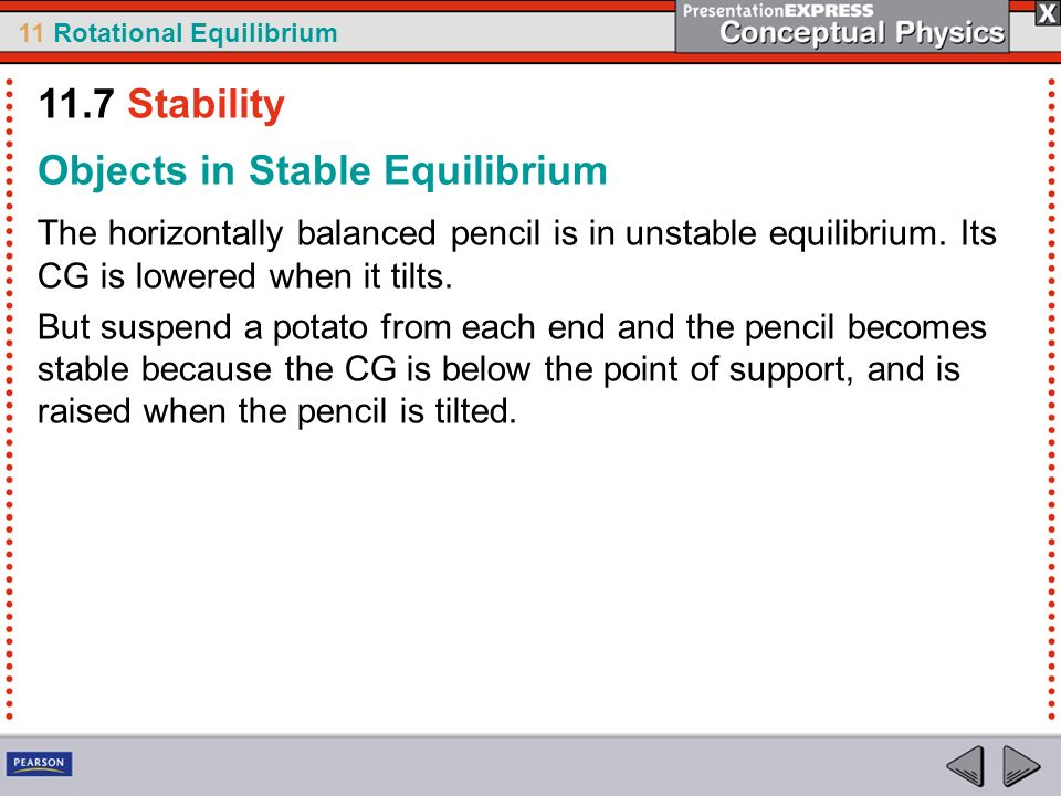 11 Rotational Equilibrium Objects in Stable Equilibrium The horizontally balanced pencil is in unstable equilibrium. Its CG is lowered when it tilts.