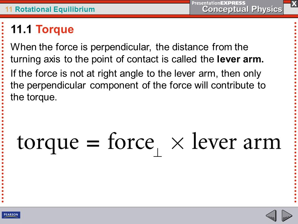 11 Rotational Equilibrium When the force is perpendicular, the distance from the turning axis to the point of contact is called the lever arm. If the