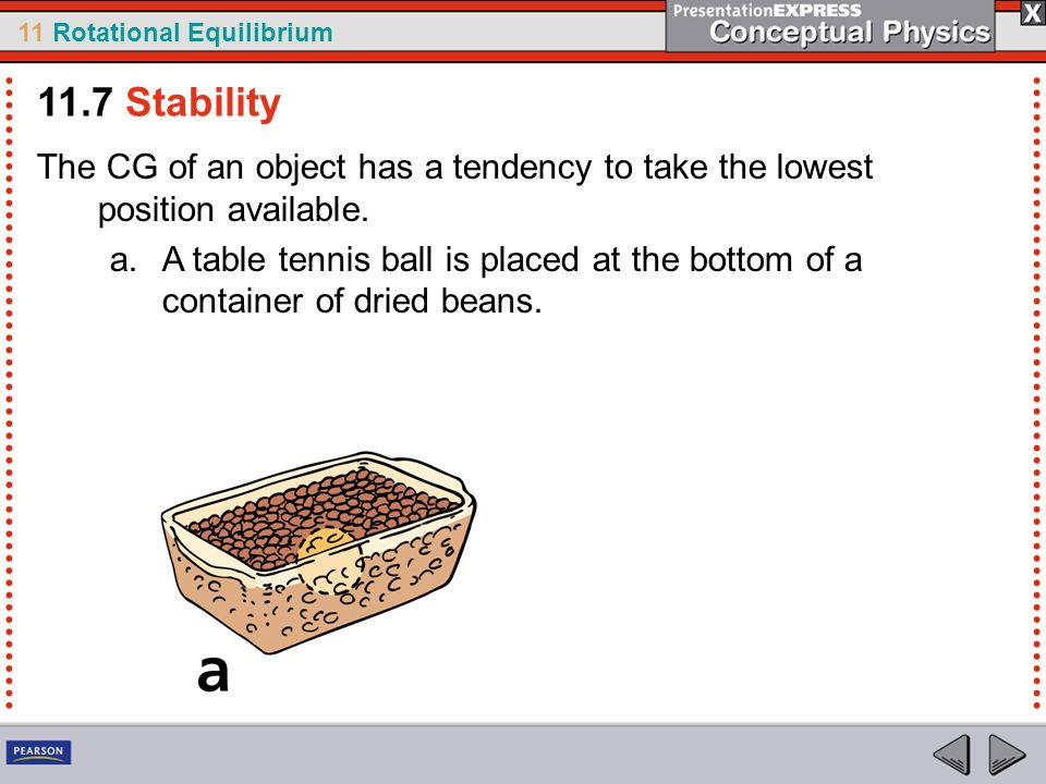 11 Rotational Equilibrium 11.7 Stability The CG of an object has a tendency to take the lowest position available. a.A table tennis ball is placed at