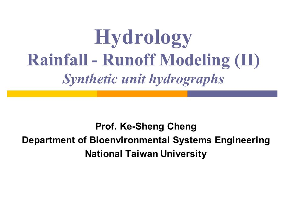 Hydrology Rainfall - Runoff Modeling (II) Synthetic unit hydrographs Prof. Ke-Sheng Cheng Department of Bioenvironmental Systems Engineering National