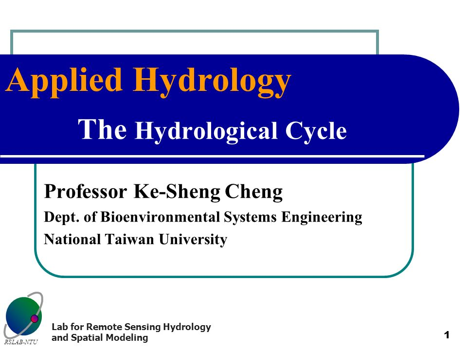 Applied Hydrology RSLAB-NTU Lab for Remote Sensing Hydrology and Spatial Modeling 1 The Hydrological Cycle Professor Ke-Sheng Cheng Dept.