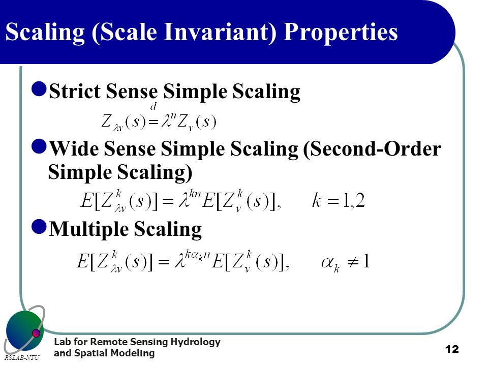 Lab for Remote Sensing Hydrology and Spatial Modeling RSLAB-NTU 12 Scaling (Scale Invariant) Properties Strict Sense Simple Scaling Wide Sense Simple