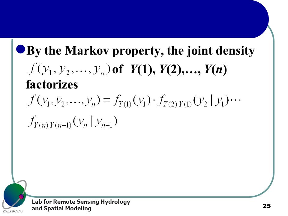 Lab for Remote Sensing Hydrology and Spatial Modeling RSLAB-NTU 25 By the Markov property, the joint density of Y(1), Y(2),…, Y(n) factorizes