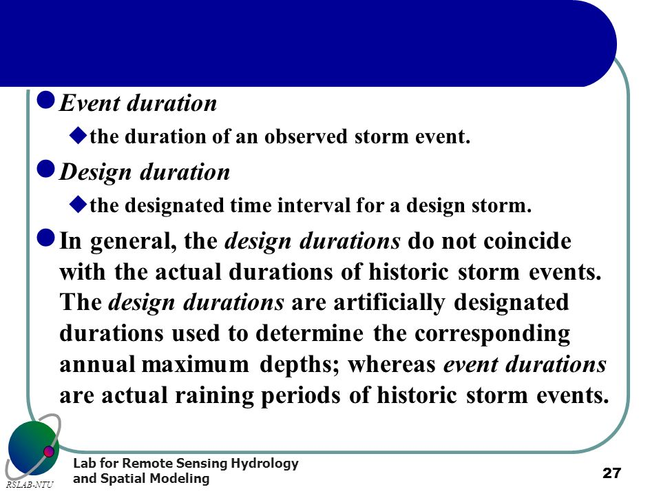 Lab for Remote Sensing Hydrology and Spatial Modeling RSLAB-NTU 27 Event duration the duration of an observed storm event. Design duration the designa