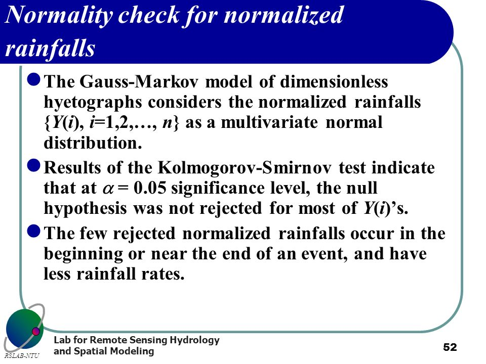 Lab for Remote Sensing Hydrology and Spatial Modeling RSLAB-NTU 52 Normality check for normalized rainfalls The Gauss-Markov model of dimensionless hy