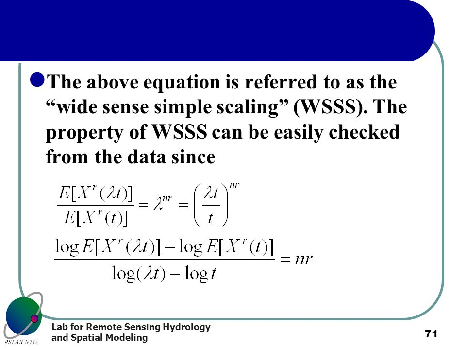 Lab for Remote Sensing Hydrology and Spatial Modeling RSLAB-NTU 71 The above equation is referred to as the wide sense simple scaling (WSSS). The prop