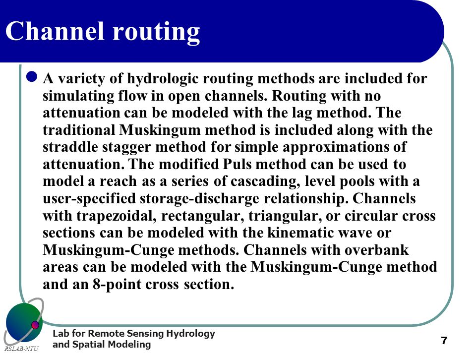 Lab for Remote Sensing Hydrology and Spatial Modeling RSLAB-NTU 7 Channel routing A variety of hydrologic routing methods are included for simulating