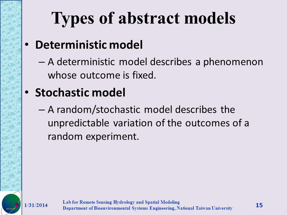 Types of abstract models Deterministic model – A deterministic model describes a phenomenon whose outcome is fixed. Stochastic model – A random/stocha
