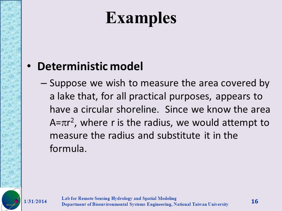 Examples Deterministic model – Suppose we wish to measure the area covered by a lake that, for all practical purposes, appears to have a circular shor