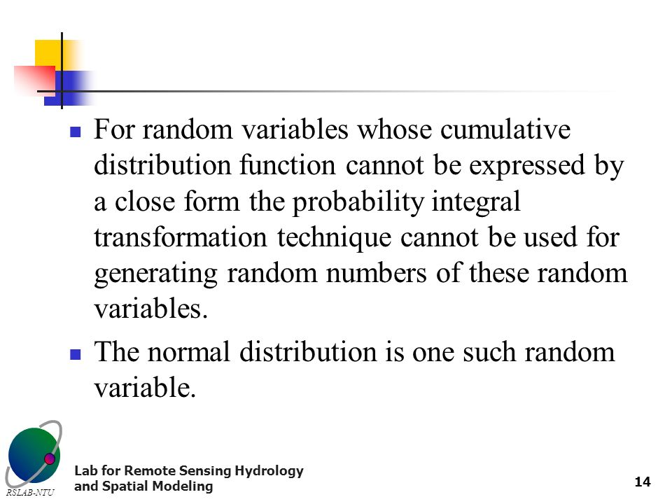 Lab for Remote Sensing Hydrology and Spatial Modeling RSLAB-NTU 14 For random variables whose cumulative distribution function cannot be expressed by a close form the probability integral transformation technique cannot be used for generating random numbers of these random variables.