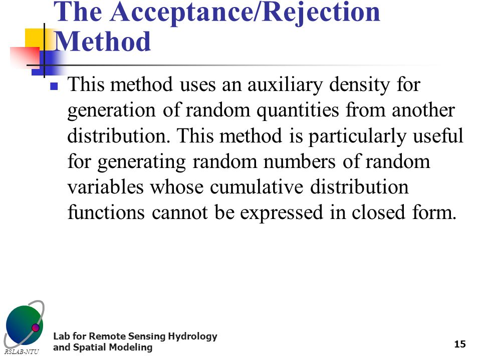 Lab for Remote Sensing Hydrology and Spatial Modeling RSLAB-NTU 15 The Acceptance/Rejection Method This method uses an auxiliary density for generation of random quantities from another distribution.