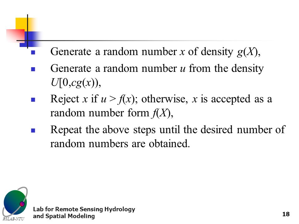 Lab for Remote Sensing Hydrology and Spatial Modeling RSLAB-NTU 18 Generate a random number x of density g(X), Generate a random number u from the density U[0,cg(x)), Reject x if u > f(x); otherwise, x is accepted as a random number form f(X), Repeat the above steps until the desired number of random numbers are obtained.