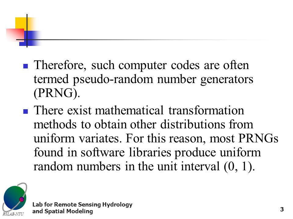 Lab for Remote Sensing Hydrology and Spatial Modeling RSLAB-NTU 3 Therefore, such computer codes are often termed pseudo-random number generators (PRNG).