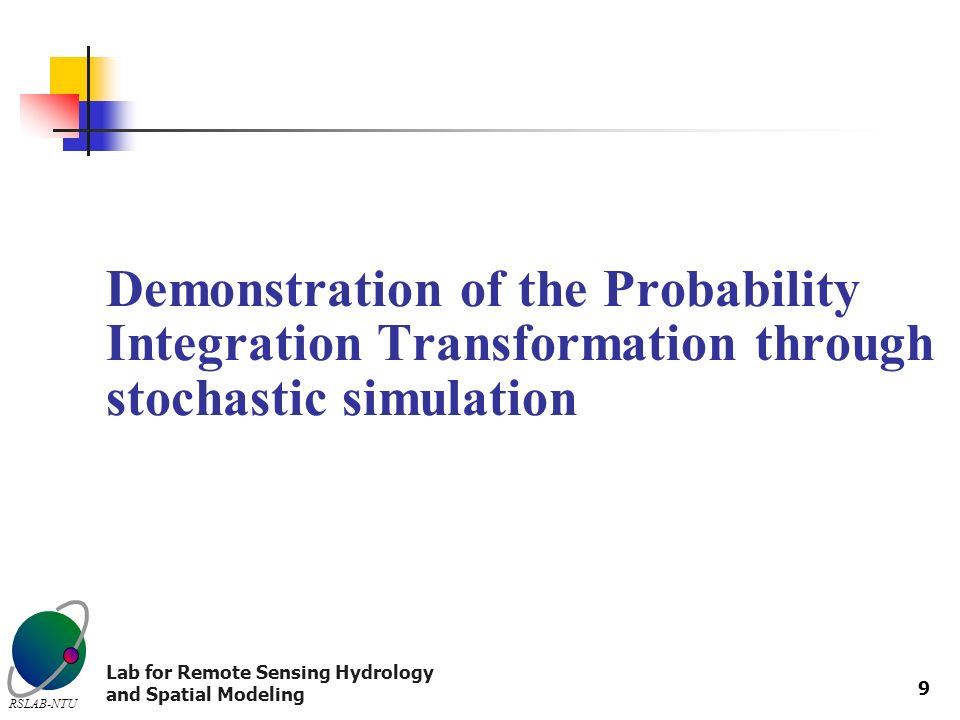Lab for Remote Sensing Hydrology and Spatial Modeling RSLAB-NTU 9 Demonstration of the Probability Integration Transformation through stochastic simulation