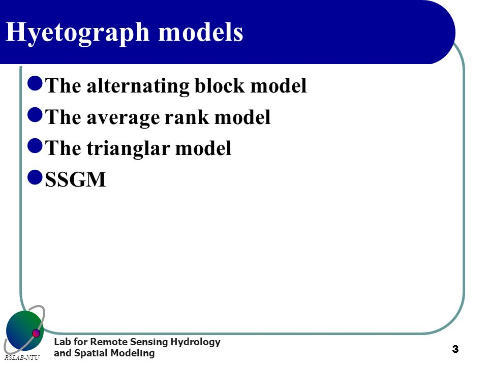 Lab for Remote Sensing Hydrology and Spatial Modeling RSLAB-NTU 3 Hyetograph models The alternating block model The average rank model The trianglar m