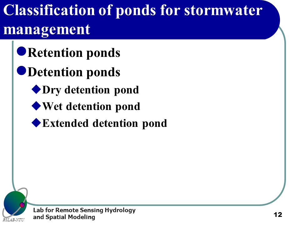 Lab for Remote Sensing Hydrology and Spatial Modeling RSLAB-NTU 12 Classification of ponds for stormwater management Retention ponds Detention ponds D